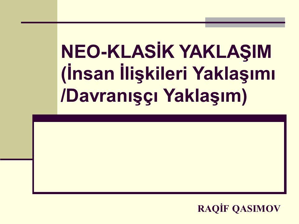 RAQİF QASIMOV NEO-KLASİK YAKLAŞIM (İnsan İlişkileri Yaklaşımı /Davranışçı Yaklaşım)