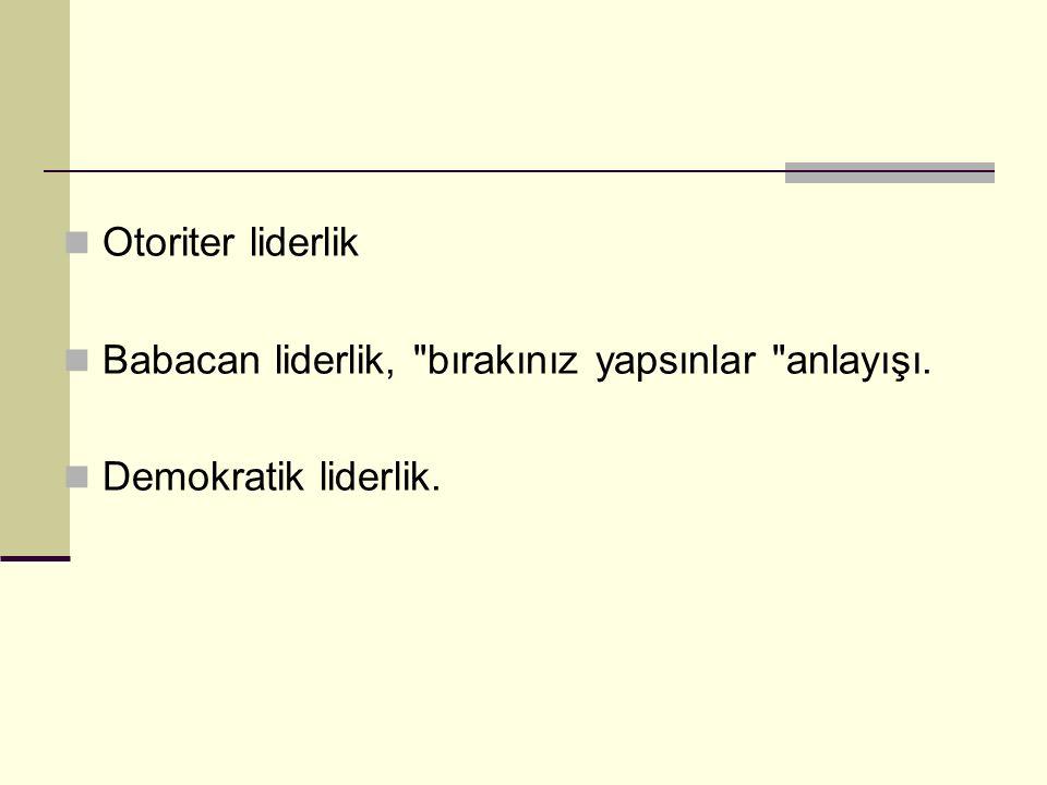 Otoriter liderlik Babacan liderlik, bırakınız yapsınlar anlayışı. Demokratik liderlik.