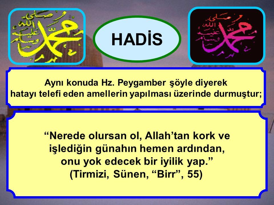 """""""Nerede olursan ol, Allah'tan kork ve işlediğin günahın hemen ardından, onu yok edecek bir iyilik yap."""" (Tirmizi, Sünen, """"Birr"""", 55) HADİS Aynı konuda"""