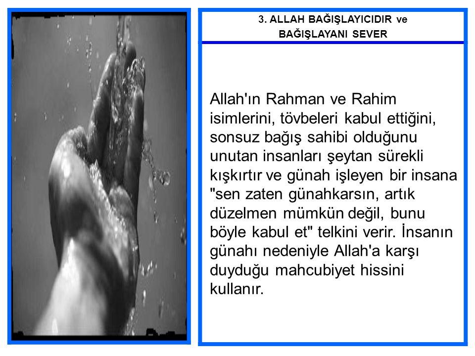 3. ALLAH BAĞIŞLAYICIDIR ve BAĞIŞLAYANI SEVER Allah'ın Rahman ve Rahim isimlerini, tövbeleri kabul ettiğini, sonsuz bağış sahibi olduğunu unutan insanl