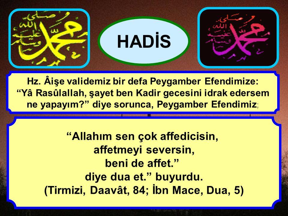 """""""Allahım sen çok affedicisin, affetmeyi seversin, beni de affet."""" diye dua et."""" buyurdu. (Tirmizi, Daavât, 84; İbn Mace, Dua, 5) HADİS Hz. Âişe valide"""