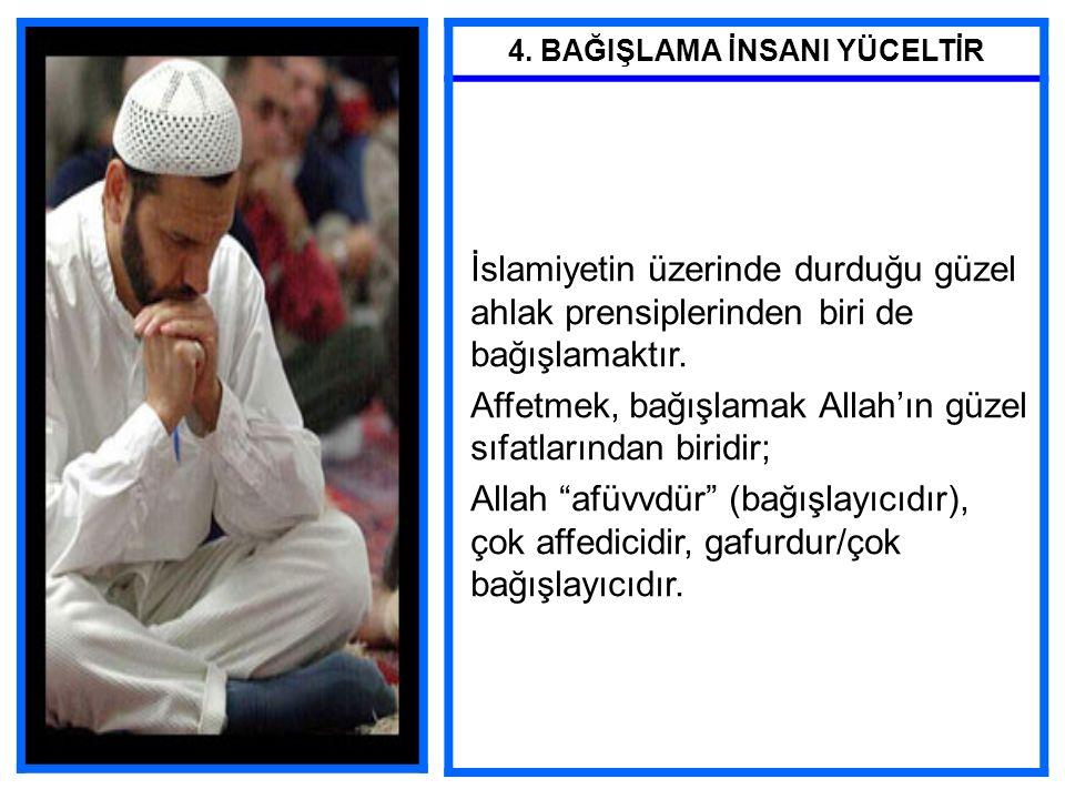 4. BAĞIŞLAMA İNSANI YÜCELTİR İslamiyetin üzerinde durduğu güzel ahlak prensiplerinden biri de bağışlamaktır. Affetmek, bağışlamak Allah'ın güzel sıfat