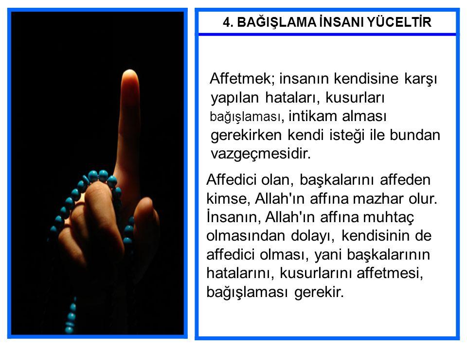4. BAĞIŞLAMA İNSANI YÜCELTİR Affetmek; insanın kendisine karşı yapılan hataları, kusurları bağışlaması, intikam alması gerekirken kendi isteği ile bun