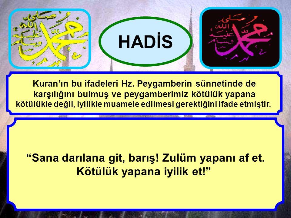 """""""Sana darılana git, barış! Zulüm yapanı af et. Kötülük yapana iyilik et!"""" HADİS Kuran'ın bu ifadeleri Hz. Peygamberin sünnetinde de karşılığını bulmuş"""
