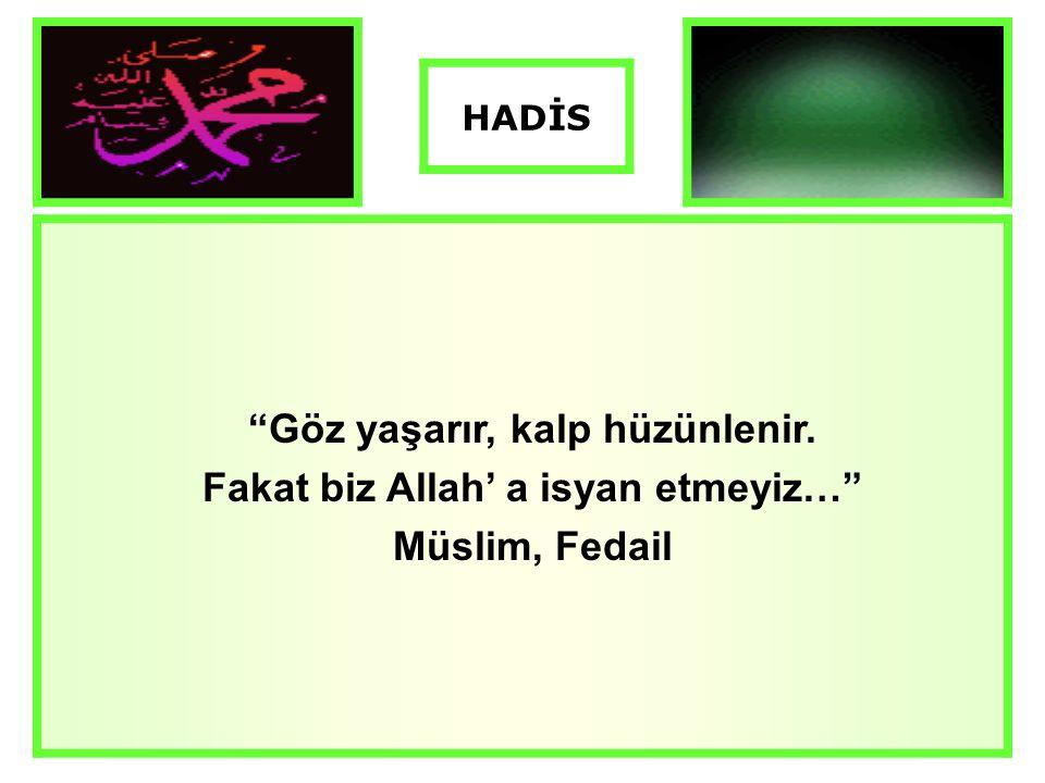 """""""Göz yaşarır, kalp hüzünlenir. Fakat biz Allah' a isyan etmeyiz…"""" Müslim, Fedail HADİS"""