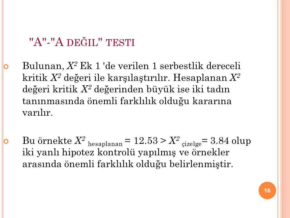 16 A - A DEĞIL TESTI Bulunan, X 2 Ek 1 de verilen 1 serbestlik dereceli kritik X 2 değeri ile karşılaştırılır.