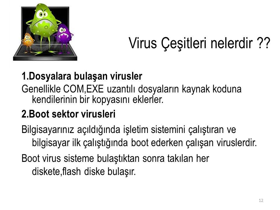Virus Çeşitleri nelerdir ?? 1.Dosyalara bulaşan virusler Genellikle COM,EXE uzantılı dosyaların kaynak koduna kendilerinin bir kopyasını eklerler. 2.B
