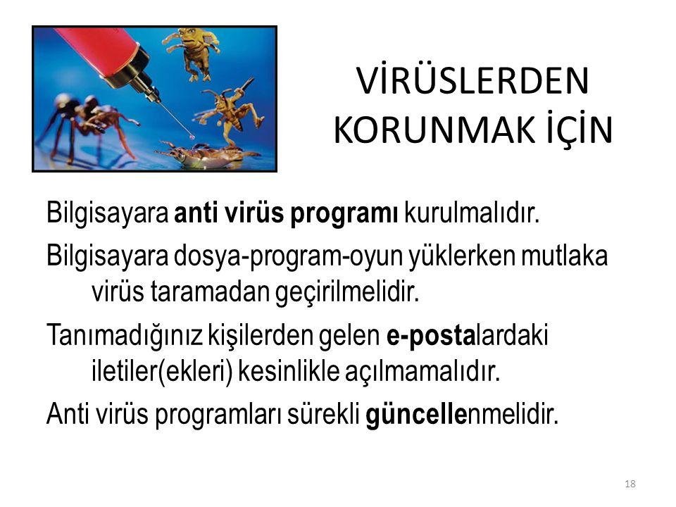 VİRÜSLERDEN KORUNMAK İÇİN Bilgisayara anti virüs programı kurulmalıdır. Bilgisayara dosya-program-oyun yüklerken mutlaka virüs taramadan geçirilmelidi