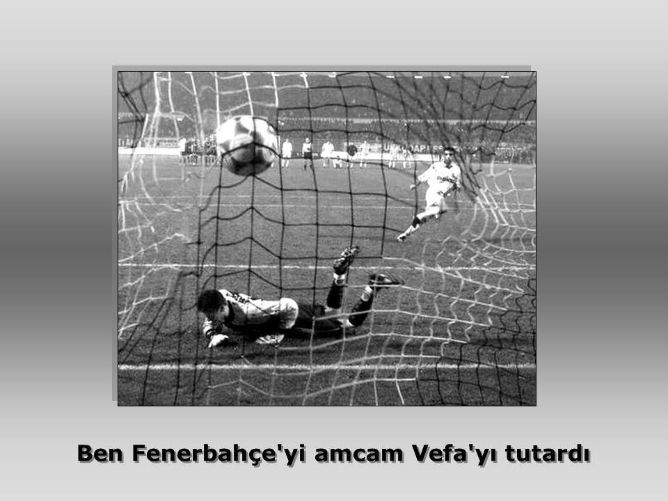 Ben Fenerbahçe'yi amcam Vefa'yı tutardı