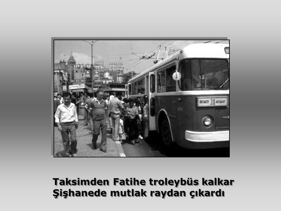 Taksimden Fatihe troleybüs kalkar Şişhanede mutlak raydan çıkardı Taksimden Fatihe troleybüs kalkar Şişhanede mutlak raydan çıkardı