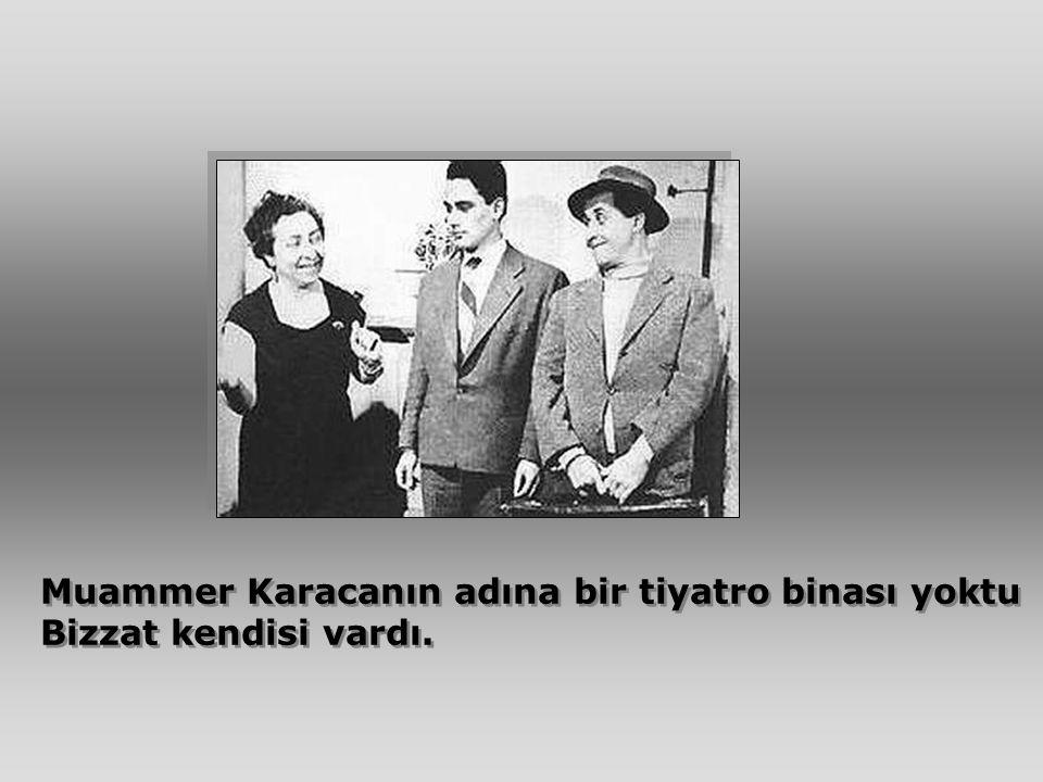 Muammer Karacanın adına bir tiyatro binası yoktu Bizzat kendisi vardı. Muammer Karacanın adına bir tiyatro binası yoktu Bizzat kendisi vardı.