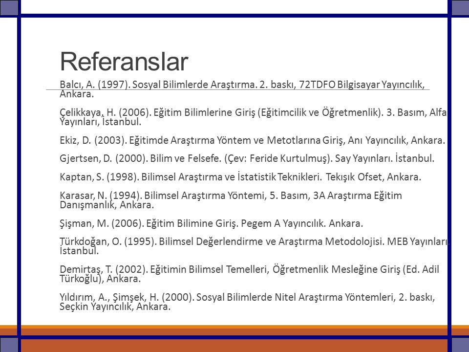 Referanslar Balcı, A. (1997). Sosyal Bilimlerde Araştırma. 2. baskı, 72TDFO Bilgisayar Yayıncılık, Ankara. Çelikkaya, H. (2006). Eğitim Bilimlerine Gi