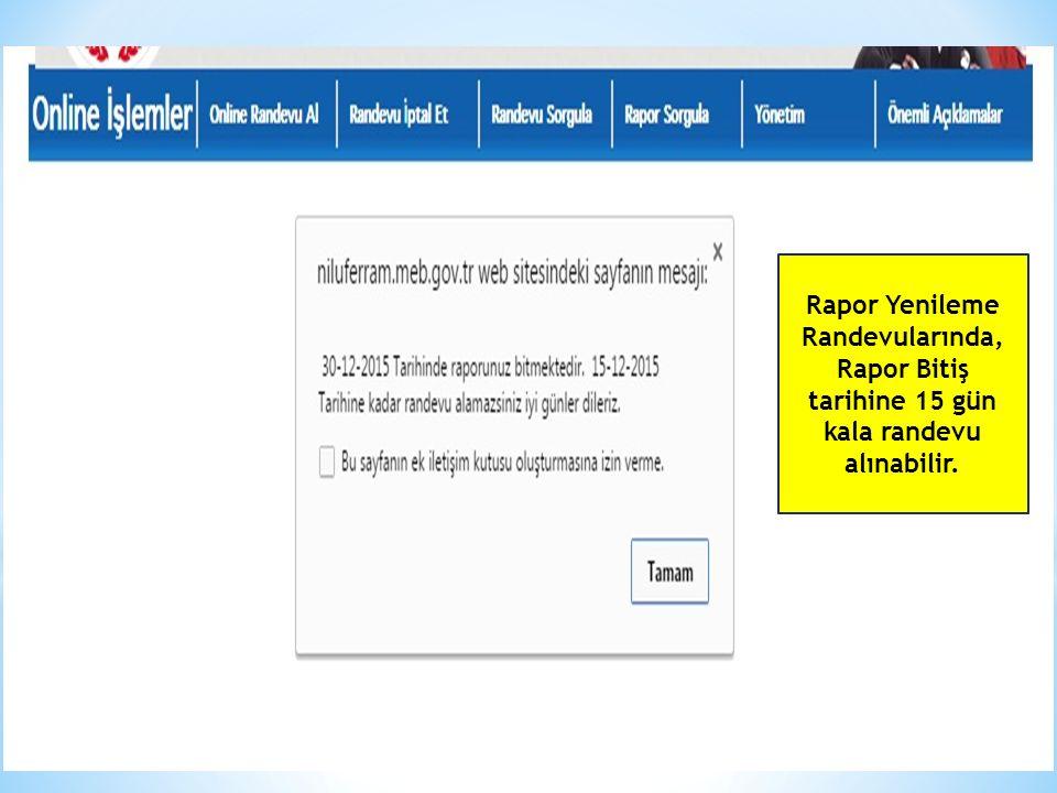 Rapor Yenileme Randevularında, Rapor Bitiş tarihine 15 gün kala randevu alınabilir.