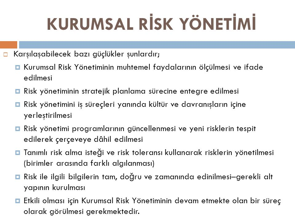KURUMSAL R İ SK YÖNET İ M İ  Karşılaşabilecek bazı güçlükler şunlardır;  Kurumsal Risk Yönetiminin muhtemel faydalarının ölçülmesi ve ifade edilmesi  Risk yönetiminin stratejik planlama sürecine entegre edilmesi  Risk yönetimini iş süreçleri yanında kültür ve davranışların içine yerleştirilmesi  Risk yönetimi programlarının güncellenmesi ve yeni risklerin tespit edilerek çerçeveye dâhil edilmesi  Tanımlı risk alma iste ğ i ve risk toleransı kullanarak risklerin yönetilmesi (birimler arasında farklı algılanması)  Risk ile ilgili bilgilerin tam, do ğ ru ve zamanında edinilmesi–gerekli alt yapının kurulması  Etkili olması için Kurumsal Risk Yönetiminin devam etmekte olan bir süreç olarak görülmesi gerekmektedir.