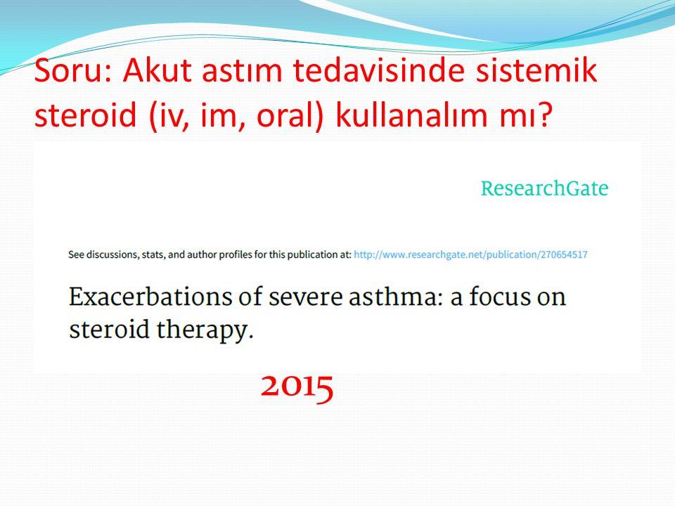 Soru: Akut astım tedavisinde sistemik steroid (iv, im, oral) kullanalım mı? 2015