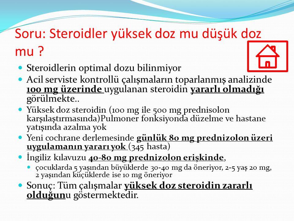 Soru: Steroidler yüksek doz mu düşük doz mu ? Steroidlerin optimal dozu bilinmiyor Acil serviste kontrollü çalışmaların toparlanmış analizinde 100 mg
