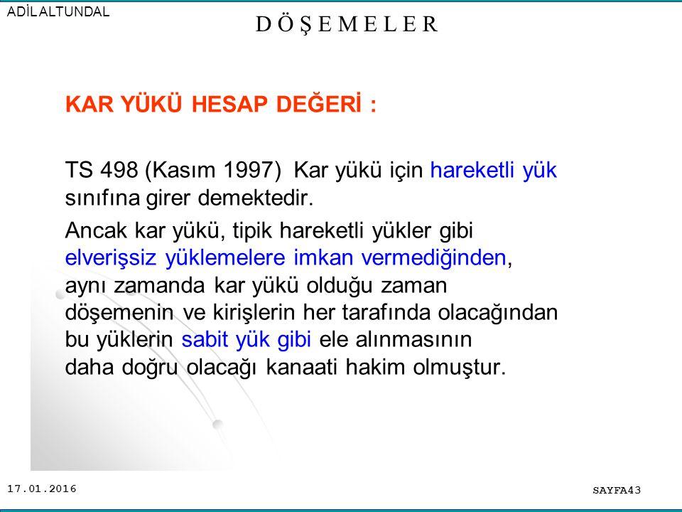 17.01.2016 KAR YÜKÜ HESAP DEĞERİ : TS 498 (Kasım 1997) Kar yükü için hareketli yük sınıfına girer demektedir.