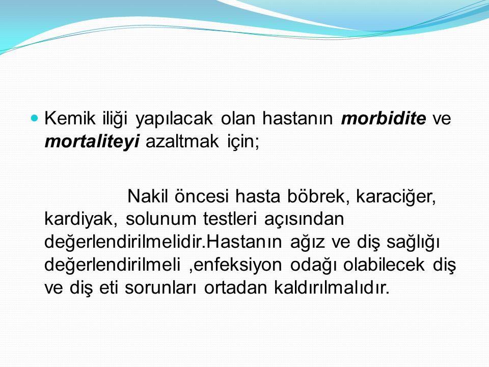 Kemik iliği yapılacak olan hastanın morbidite ve mortaliteyi azaltmak için; Nakil öncesi hasta böbrek, karaciğer, kardiyak, solunum testleri açısından