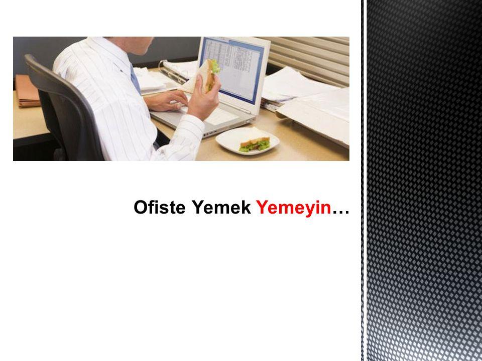 Ofiste Yemek Yemeyin…