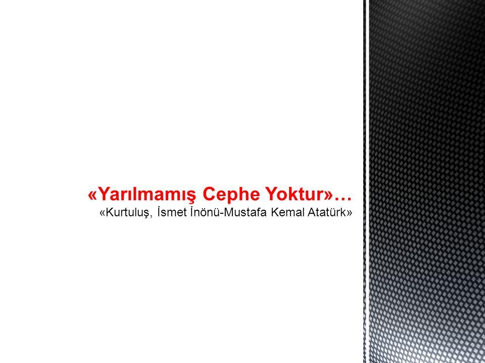 «Yarılmamış Cephe Yoktur»… «Kurtuluş, İsmet İnönü-Mustafa Kemal Atatürk»