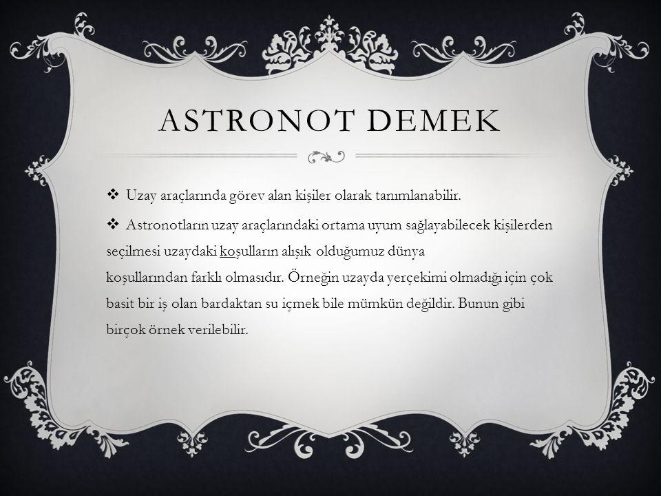 ASTRONOT DEMEK  Uzay araçlarında görev alan kişiler olarak tanımlanabilir.  Astronotların uzay araçlarındaki ortama uyum sağlayabilecek kişilerden s