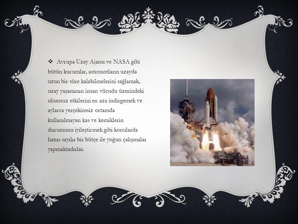  Avrupa Uzay Ajansı ve NASA gibi bütün kurumlar, astronotların uzayda uzun bir süre kalabilmelerini sağlamak, uzay yaşamının insan vücudu üzerindeki