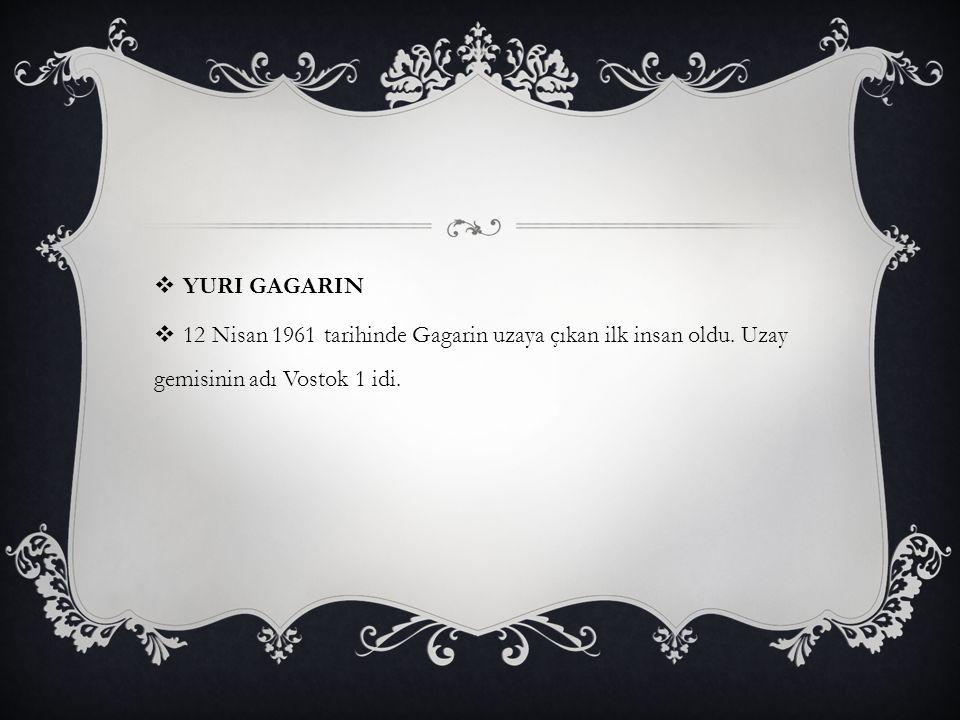  YURI GAGARIN  12 Nisan 1961 tarihinde Gagarin uzaya çıkan ilk insan oldu. Uzay gemisinin adı Vostok 1 idi.