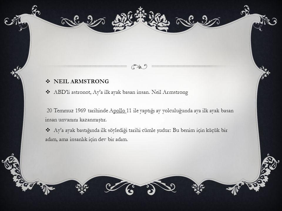  NEIL ARMSTRONG  ABD'li astronot, Ay'a ilk ayak basan insan. Neil Armstrong 20 Temmuz 1969 tarihinde Apollo 11 ile yaptığı ay yolculuğunda aya ilk a