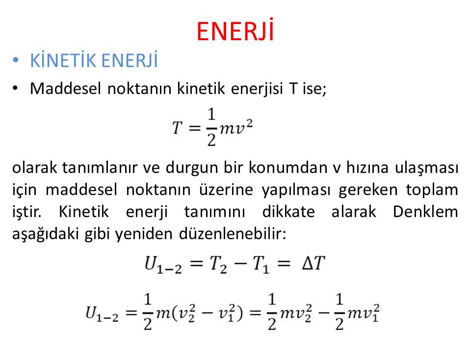 ENERJİ KİNETİK ENERJİ Maddesel noktanın kinetik enerjisi T ise; olarak tanımlanır ve durgun bir konumdan v hızına ulaşması için maddesel noktanın üzerine yapılması gereken toplam iştir.