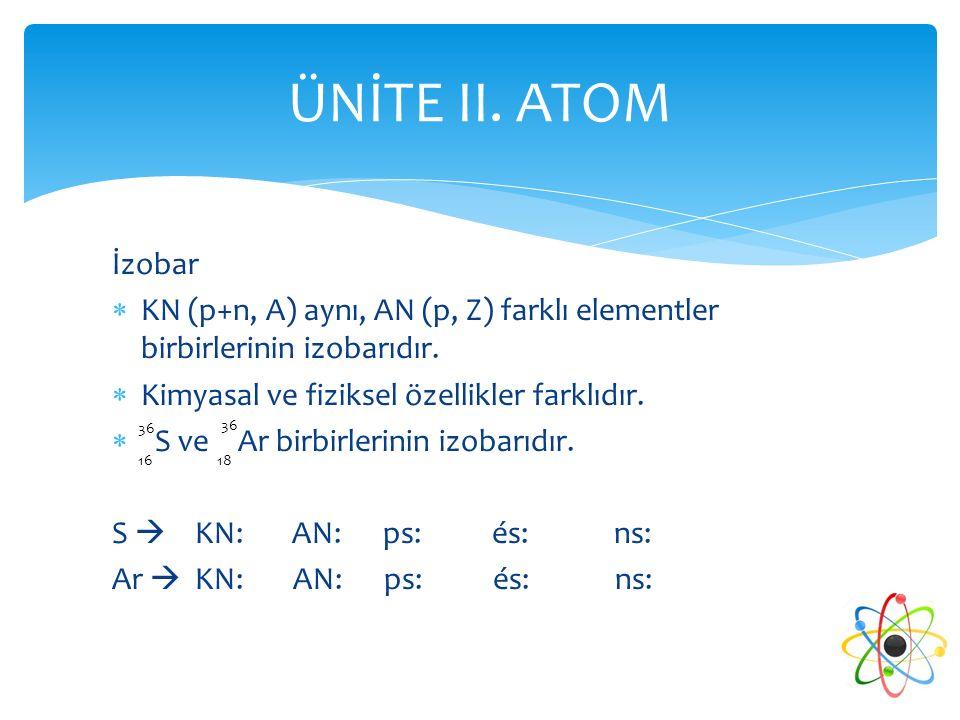 İzobar  KN (p+n, A) aynı, AN (p, Z) farklı elementler birbirlerinin izobarıdır.  Kimyasal ve fiziksel özellikler farklıdır.  S ve Ar birbirlerinin