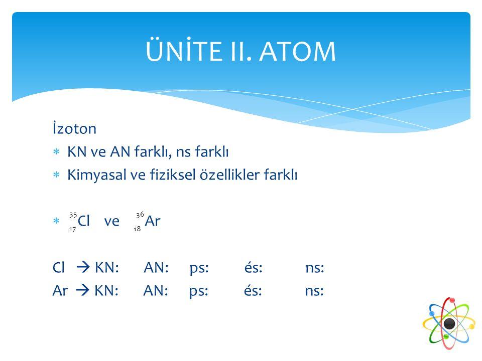 İzoton  KN ve AN farklı, ns farklı  Kimyasal ve fiziksel özellikler farklı  Cl ve Ar Cl  KN: AN: ps: és: ns: Ar  KN: AN: ps: és: ns: ÜNİTE II. AT