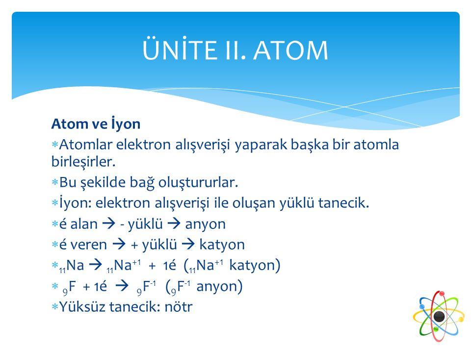 Atom ve İyon  Atomlar elektron alışverişi yaparak başka bir atomla birleşirler.  Bu şekilde bağ oluştururlar.  İyon: elektron alışverişi ile oluşan