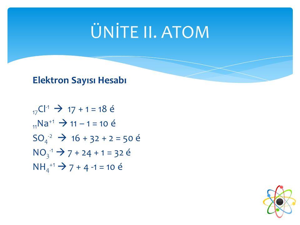 Elektron Sayısı Hesabı 17 Cl -1  17 + 1 = 18 é 11 Na +1  11 – 1 = 10 é SO 4 -2  16 + 32 + 2 = 50 é NO 3 -1  7 + 24 + 1 = 32 é NH 4 +1  7 + 4 -1 =