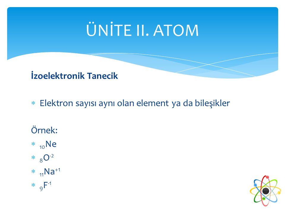 İzoelektronik Tanecik  Elektron sayısı aynı olan element ya da bileşikler Örnek:  10 Ne  8 O -2  11 Na +1  9 F -1 ÜNİTE II. ATOM