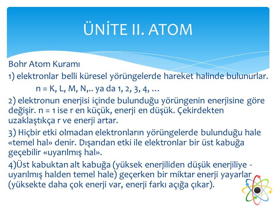 Bohr Atom Kuramı 1) elektronlar belli küresel yörüngelerde hareket halinde bulunurlar. n = K, L, M, N,.. ya da 1, 2, 3, 4, … 2) elektronun enerjisi iç