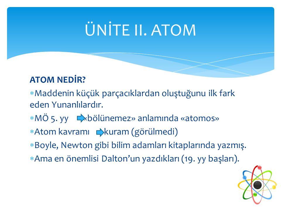 ATOM NEDİR?  Maddenin küçük parçacıklardan oluştuğunu ilk fark eden Yunanlılardır.  MÖ 5. yy «bölünemez» anlamında «atomos»  Atom kavramı kuram (gö