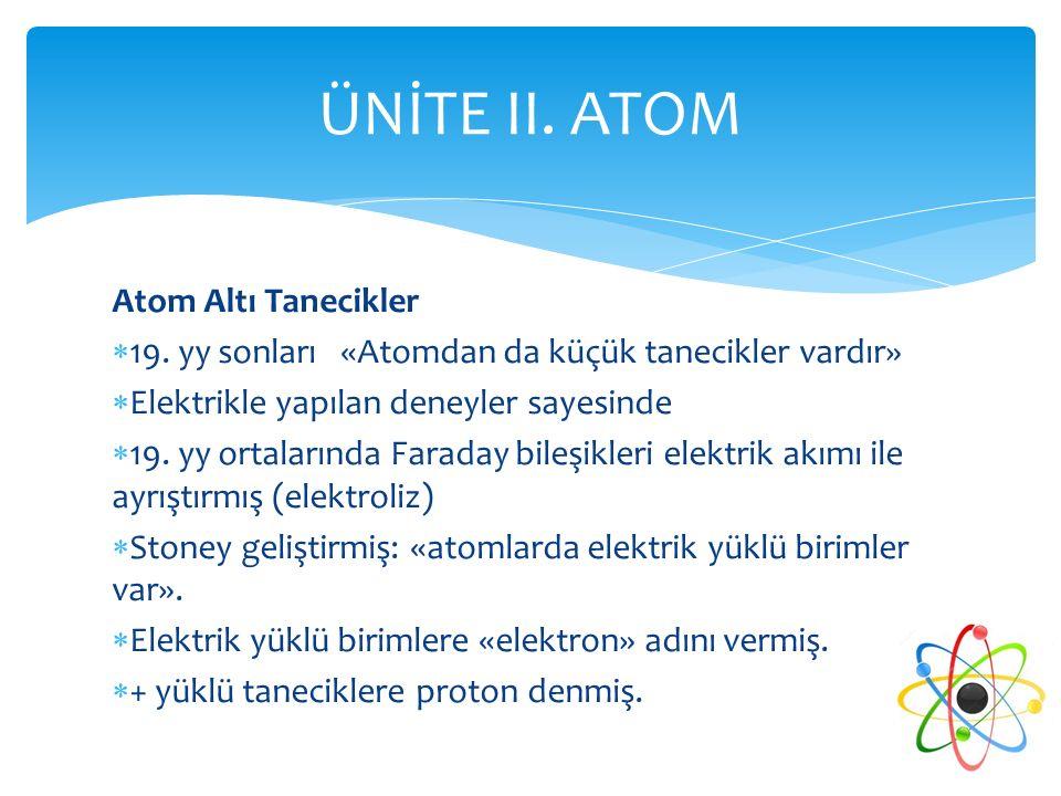 Atom Altı Tanecikler  19. yy sonları «Atomdan da küçük tanecikler vardır»  Elektrikle yapılan deneyler sayesinde  19. yy ortalarında Faraday bileşi