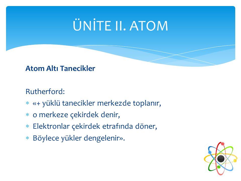 Atom Altı Tanecikler Rutherford:  «+ yüklü tanecikler merkezde toplanır,  o merkeze çekirdek denir,  Elektronlar çekirdek etrafında döner,  Böylec