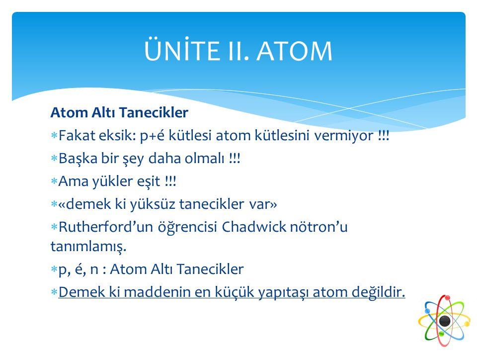 Atom Altı Tanecikler  Fakat eksik: p+é kütlesi atom kütlesini vermiyor !!!  Başka bir şey daha olmalı !!!  Ama yükler eşit !!!  «demek ki yüksüz t