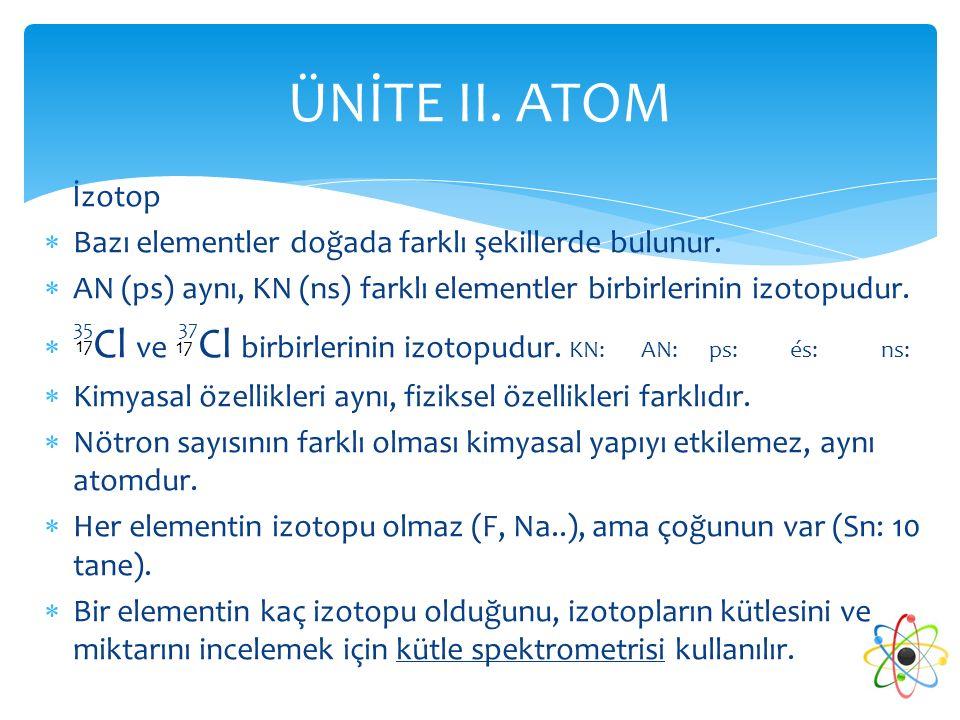 İzotop  Bazı elementler doğada farklı şekillerde bulunur.  AN (ps) aynı, KN (ns) farklı elementler birbirlerinin izotopudur.  35 Cl ve 37 Cl birbir