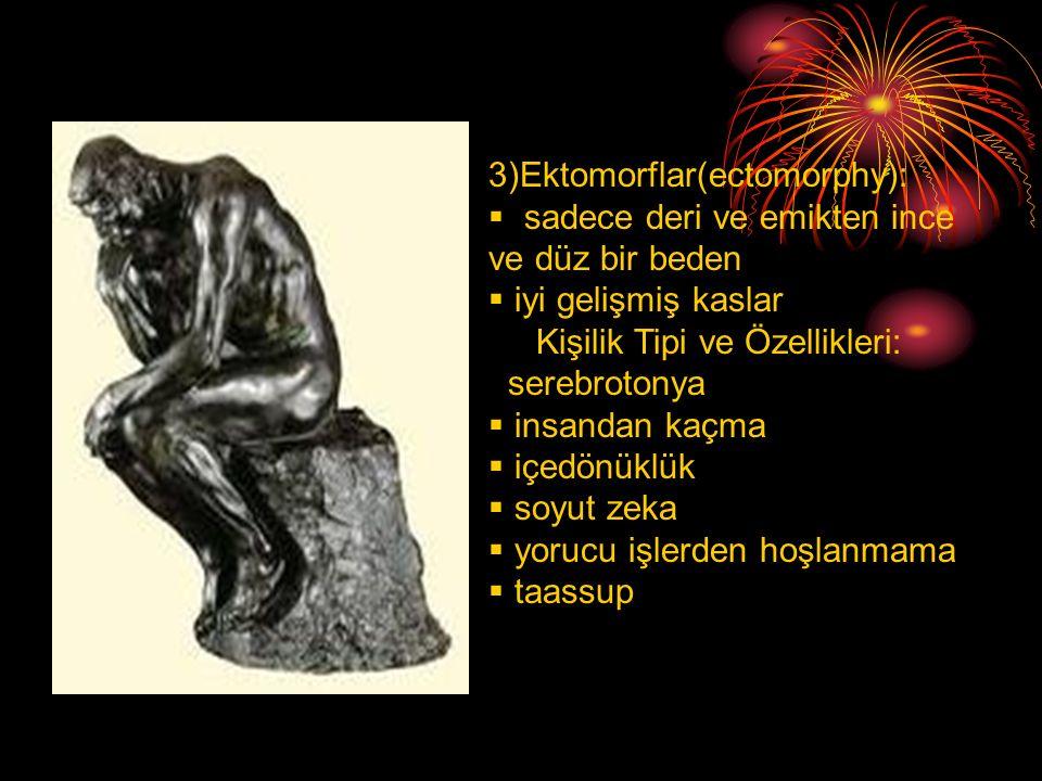 3)Ektomorflar(ectomorphy):  sadece deri ve emikten ince ve düz bir beden  iyi gelişmiş kaslar Kişilik Tipi ve Özellikleri: serebrotonya  insandan k