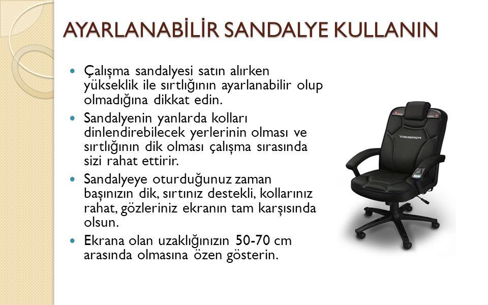 AYARLANAB İ L İ R SANDALYE KULLANIN Çalışma sandalyesi satın alırken yükseklik ile sırtlı ğ ının ayarlanabilir olup olmadı ğ ına dikkat edin. Sandalye