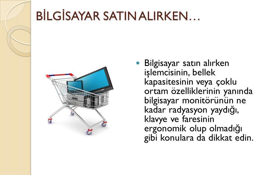 B İ LG İ SAYAR SATIN ALIRKEN… Bilgisayar satın alırken işlemcisinin, bellek kapasitesinin veya çoklu ortam özelliklerinin yanında bilgisayar monitörün
