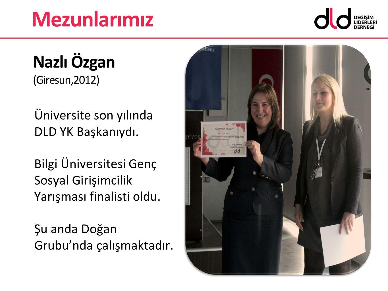 Nazlı Özgan (Giresun,2012) Üniversite son yılında DLD YK Başkanıydı. Bilgi Üniversitesi Genç Sosyal Girişimcilik Yarışması finalisti oldu. Şu anda Doğ