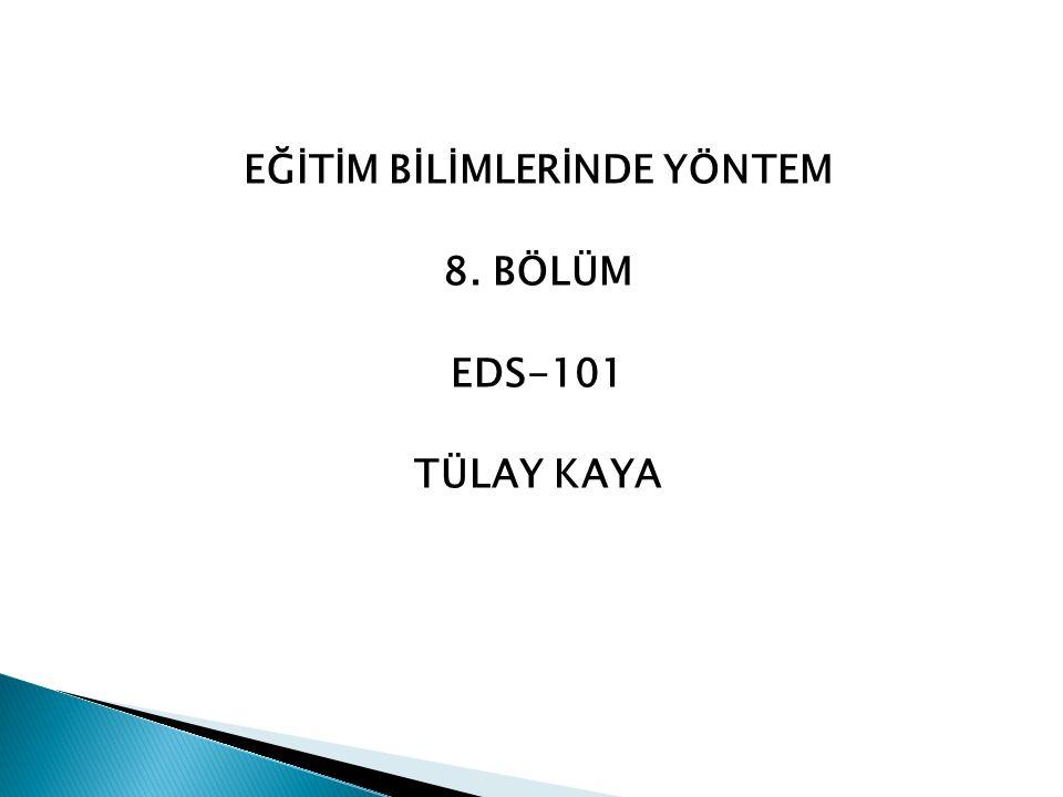 EĞİTİM BİLİMLERİNDE YÖNTEM 8. BÖLÜM EDS-101 TÜLAY KAYA