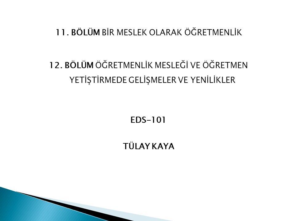 11. BÖLÜM BİR MESLEK OLARAK ÖĞRETMENLİK 12. BÖLÜM ÖĞRETMENLİK MESLEĞİ VE ÖĞRETMEN YETİŞTİRMEDE GELİŞMELER VE YENİLİKLER EDS-101 TÜLAY KAYA