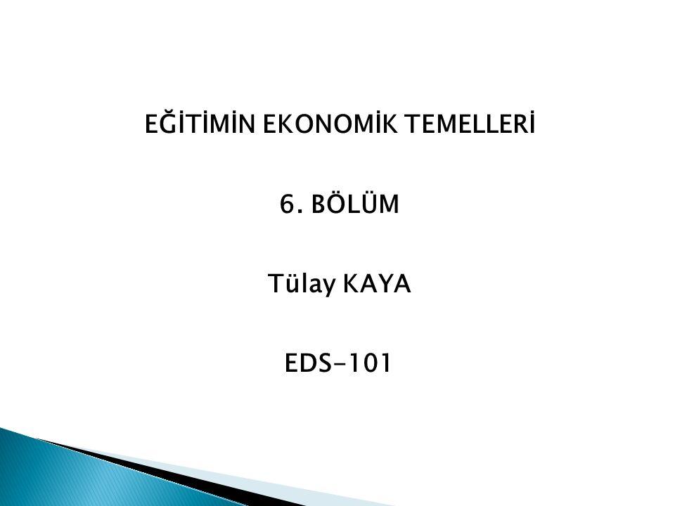 EĞİTİMİN EKONOMİK TEMELLERİ 6. BÖLÜM Tülay KAYA EDS-101
