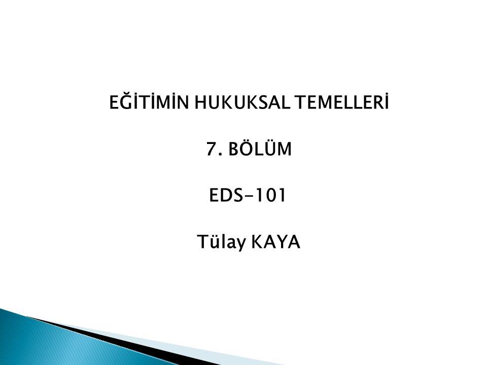 EĞİTİMİN HUKUKSAL TEMELLERİ 7. BÖLÜM EDS-101 Tülay KAYA