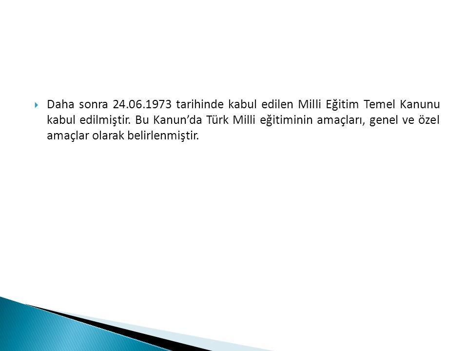  Daha sonra 24.06.1973 tarihinde kabul edilen Milli Eğitim Temel Kanunu kabul edilmiştir. Bu Kanun'da Türk Milli eğitiminin amaçları, genel ve özel a