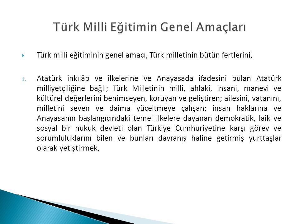  Türk milli eğitiminin genel amacı, Türk milletinin bütün fertlerini, 1. Atatürk inkılâp ve ilkelerine ve Anayasada ifadesini bulan Atatürk milliyetç